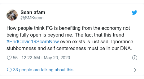 Twitter post by @SMKsean: How people think FG is benefiting from the economy not being fully open is beyond me. The fact that this trend #EndCovid19ScamNow even exists is just sad. Ignorance, stubbornness and self centeredness must be in our DNA.