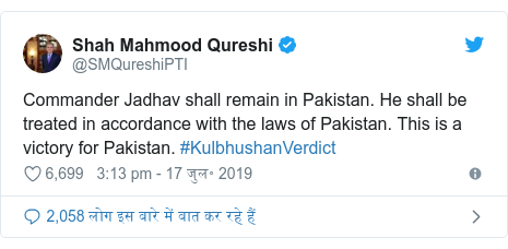 ट्विटर पोस्ट @SMQureshiPTI: Commander Jadhav shall remain in Pakistan. He shall be treated in accordance with the laws of Pakistan. This is a victory for Pakistan. #KulbhushanVerdict