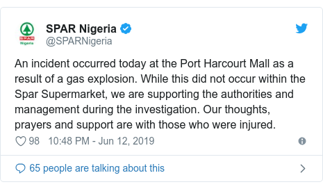 Twitter post by @SPARNigeria: An incident occurred today at the Port Harcourt Mall as a result of a gas explosion. While this did not occur within the Spar Supermarket, we are supporting the authorities and management during the investigation. Our thoughts, prayers and support are with those who were injured.