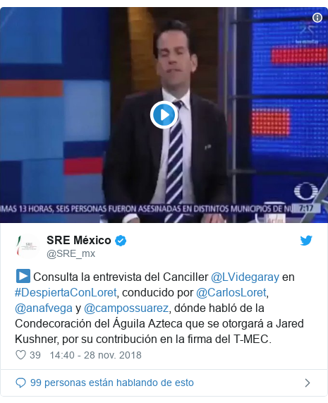 Publicación de Twitter por @SRE_mx: ▶ Consulta la entrevista del Canciller @LVidegaray en #DespiertaConLoret, conducido por @CarlosLoret, @anafvega y @campossuarez, dónde habló de la Condecoración del Águila Azteca que se otorgará a Jared Kushner, por su contribución en la firma del T-MEC.