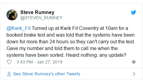 Twitter post by @STEVEN_RUMNEY: @Kwik_Fit Turned up at Kwik Fit Coventry at 10am for a booked brake test and was told that the systems have been down for more than 24 hours so they can't carry out the test. Gave my number and told them to call me when the systems have been sorted. Heard nothing. any update?