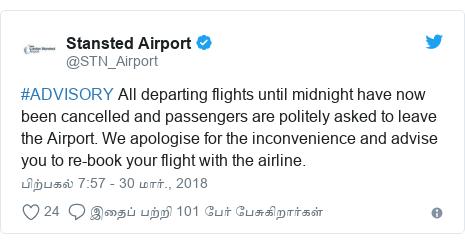டுவிட்டர் இவரது பதிவு @STN_Airport: #ADVISORY All departing flights until midnight have now been cancelled and passengers are politely asked to leave the Airport. We apologise for the inconvenience and advise you to re-book your flight with the airline.