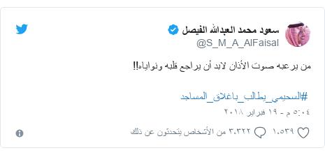 تويتر رسالة بعث بها @S_M_A_AlFaisal: من يرعبه صوت الأذان لابد أن يراجع قلبه ونواياه!! #السحيمي_يطالب_باغلاق_المساجد
