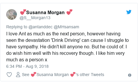 Twitter post by @S__Morgan13: I love Ant as much as the next person, however having seen the devastation 'Drink Driving' can cause I struggle to have sympathy. He didn't kill anyone no. But he could of. I do wish him well with his recovery though. I like him very much as a person x