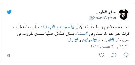 تويتر رسالة بعث بها @SaberAgrebi: بعد عاصفة الحزم وعملية إعادة الأمل #السعودية و #الإمارات بتأييدهما لخطوات قوات علي عبد الله صالح في #صنعاء يعلنان إنطلاق عملية حصان طروادة في حربهما بـ #اليمن ضد #الحوثيين و #إيران