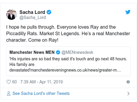 Twitter post by @Sacha_Lord: I hope he pulls through. Everyone loves Ray and the Piccadilly Rats. Market St Legends. He's a real Manchester character. Come on Ray!