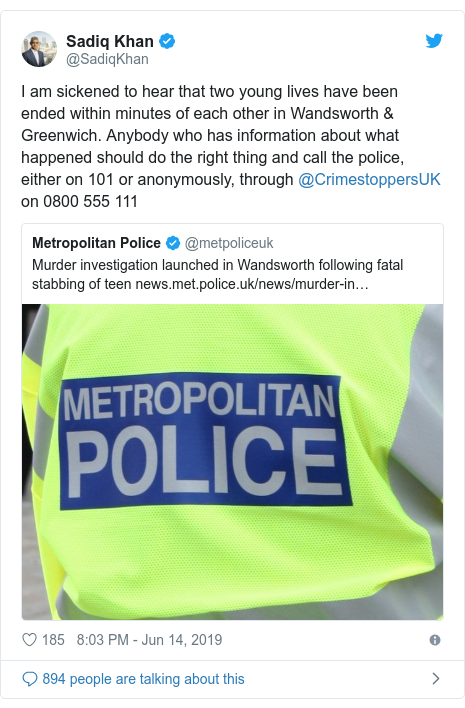 Twitter post by @SadiqKhan: I am sickened to hear that two young lives have been ended within minutes of each other in Wandsworth & Greenwich. Anybody who has information about what happened should do the right thing and call the police, either on 101 or anonymously, through @CrimestoppersUK on 0800 555 111