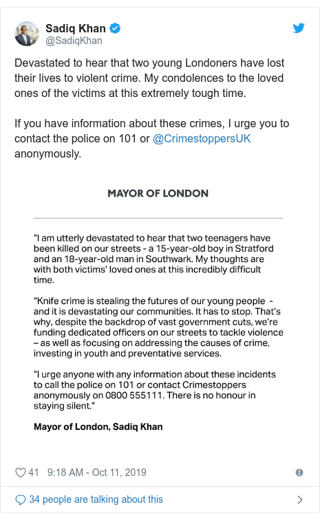 Twitter post by @SadiqKhan: Devastated to hear that two young Londoners have lost their lives to violent crime. My condolences to the loved ones of the victims at this extremely tough time. If you have information about these crimes, I urge you to contact the police on 101 or @CrimestoppersUK anonymously.
