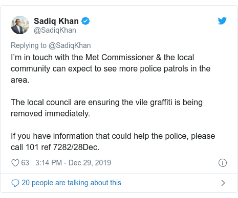 Twitter post by @SadiqKhan: I'm in touch with the Met Commissioner & the local community can expect to see more police patrols in the area. The local council are ensuring the vile graffiti is being removed immediately. If you have information that could help the police, please call 101 ref 7282/28Dec.