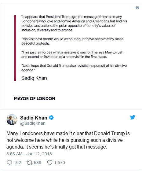 Twitter post by @SadiqKhan: Many Londoners have made it clear that Donald Trump is not welcome here while he is pursuing such a divisive agenda. It seems he's finally got that message.