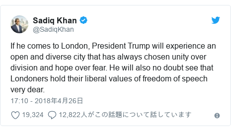 Twitter post by @SadiqKhan: If he comes to London, President Trump will experience an open and diverse city that has always chosen unity over division and hope over fear. He will also no doubt see that Londoners hold their liberal values of freedom of speech very dear.