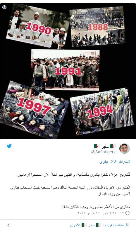 تويتر رسالة بعث بها @SafirAlgerie: #حراك_22_فيفريللتاريخ. هؤلاء كانوا ينادون بالسلمية، و انتهى بهم الحال لان اصبحوا ارهابيين.الكثير من الأبرياء العقلاء ذوو النية الحسنة أنذاك ذهبوا ضحية خبث أصحاب فتاوى السوء من وراء البحارحذاري من الأقلام المأجورة. وجب التذكير فقط!