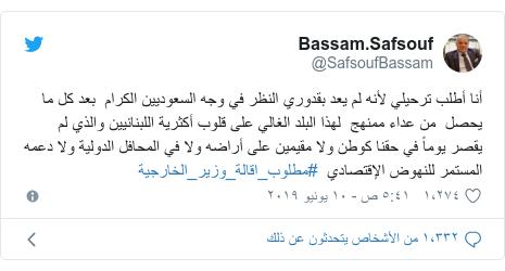 تويتر رسالة بعث بها @SafsoufBassam: أنا أطلب ترحيلي لأنه لم يعد بقدوري النظر في وجه السعوديين الكرام  بعد كل ما يحصل  من عداء ممنهج  لهذا البلد الغالي على قلوب أكثرية اللبنانيين والذي لم يقصر يوماً في حقنا كوطن ولا مقيمين على أراضه ولا في المحافل الدولية ولا دعمه المستمر للنهوض الإقتصادي  #مطلوب_اقالة_وزير_الخارجية
