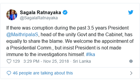 Twitter හි @SagalaRatnayaka කළ පළකිරීම: If there was corruption during the past 3.5 years President @MaithripalaS, head of the unity Govt and the Cabinet, has equally to share the blame. We welcome the appointment of a Presidential Comm., but insist President is not made immune to the investigations himself. #lka