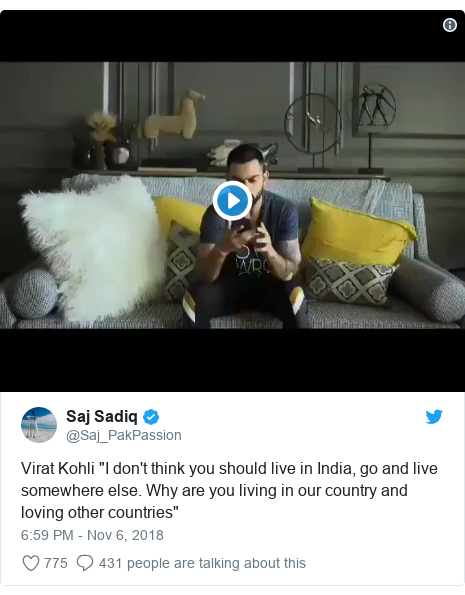 "Twitter post by @Saj_PakPassion: Virat Kohli ""I don't think you should live in India, go and live somewhere else. Why are you living in our country and loving other countries"""
