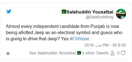 ٹوئٹر پوسٹس @Salahuddintg کے حساب سے: Almost every independent candidate from Punjab is now being allotted Jeep as an electoral symbol and guess who is going to drive that Jeep? Yes #ChNisar.