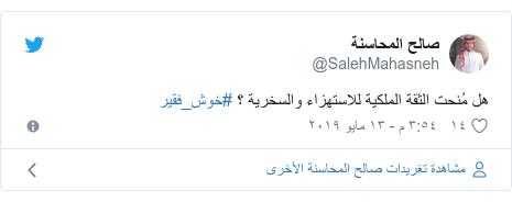 تويتر رسالة بعث بها @SalehMahasneh: هل مُنحت الثقة الملكية للاستهزاء والسخرية ؟ #خوش_فقير