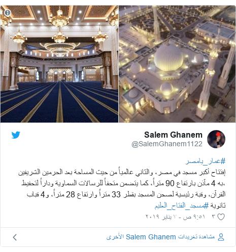 تويتر رسالة بعث بها @SalemGhanem1122: #عمار_يامصرإفتتاح أكبر مسجد في مصر، والثاني عالمياً من حيث المساحة بعد الحرمين الشريفين ،به 4 مآذن بارتفاع 90 متراً، كما يتضمن متحفاً للرسالات السماوية وداراً لتحفيظ القرآن، وقبة رئيسية لصحن المسجد بقطر 33 متراً وارتفاع 28 متراً، و4 قباب ثانوية #مسجد_الفتاح_العليم