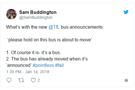 Twitter post by @SamBuddington: What's with the new @TfL bus announcements 'please hold on this bus is about to move' 1. Of course it is- it's a bus.2. The bus has already moved when it's 'announced'.#pointless #fail