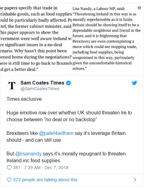 """Twitter post by @SamCoatesTimes: Times exclusiveHuge emotive row over whether UK should threaten Ire to choose between """"no deal or no backstop""""Brexiteers like @patel4witham say it's leverage Britain should - and can still use.But @lisanandy says it's morally repugnant to threaten Ireland inc food supplies"""