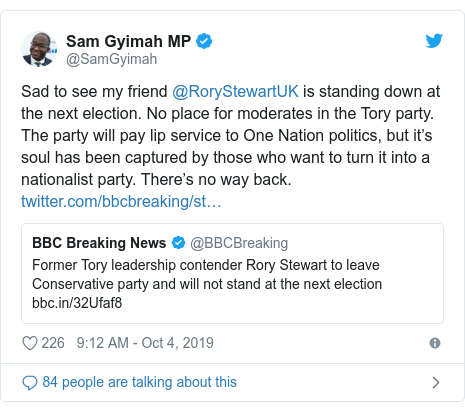 Twitter post by @SamGyimah: Sad to see my friend @RoryStewartUK is standing down at the next election. No place for moderates in the Tory party. The party will pay lip service to One Nation politics, but it's soul has been captured by those who want to turn it into a nationalist party. There's no way back.