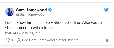 Twitter post by @SamHomewood: I don't know him, but I like Raheem Sterling. Also you can't shoot someone with a tattoo.