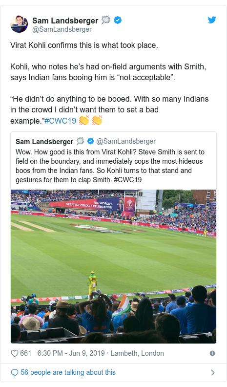 """Twitter post by @SamLandsberger: Virat Kohli confirms this is what took place.Kohli, who notes he's had on-field arguments with Smith, says Indian fans booing him is """"not acceptable"""".""""He didn't do anything to be booed. With so many Indians in the crowd I didn't want them to set a bad example.""""#CWC19 👏 👏"""