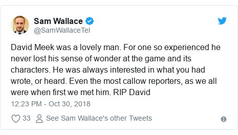 Twitter post by @SamWallaceTel: David Meek was a lovely man. For one so experienced he never lost his sense of wonder at the game and its characters. He was always interested in what you had wrote, or heard. Even the most callow reporters, as we all were when first we met him. RIP David