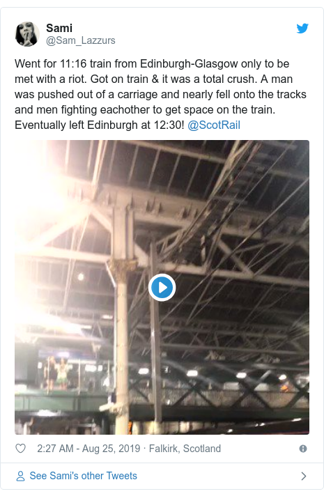 Twitter post by @Sam_Lazzurs: Went for 11 16 train from Edinburgh-Glasgow only to be met with a riot. Got on train & it was a total crush. A man was pushed out of a carriage and nearly fell onto the tracks and men fighting eachother to get space on the train. Eventually left Edinburgh at 12 30! @ScotRail