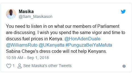 Twitter post by @Sam_Masikason: You need to listen in on what our members of Parliament are discussing. I wish you spend the same vigor and time to discuss fuel prices in Kenya. @HonAdenDuale @WilliamsRuto @UKenyatta #PunguzaBeiYaMafuta Sabina Chege's dress code will not help Kenyans.