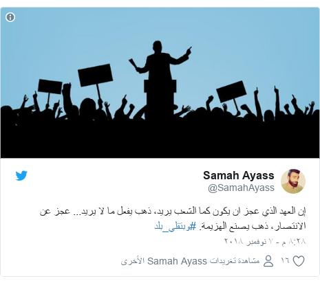 تويتر رسالة بعث بها @SamahAyass: إن العهد الذي عجز ان يكون كما الشعب يريد، ذهب يفعل ما لا يريد... عجز عن الانتصار، ذهب يصنع الهزيمة. #وبتقلي_بلد