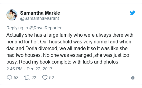 Twitter post by @SamanthaMGrant: Actually she has a large family who were always there with her and for her. Our household was very normal and when dad and Doria divorced, we all made it so it was like she had two houses. No one was estranged ,she was just too busy. Read my book complete with facts and photos