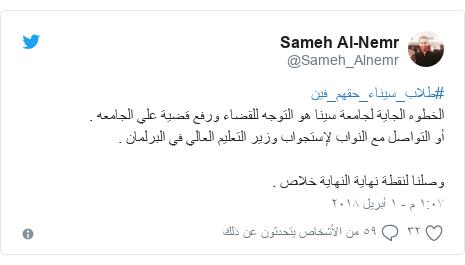 تويتر رسالة بعث بها @Sameh_Alnemr: #طلاب_سيناء_حقهم_فينالخطوه الجاية لجامعة سينا هو التوجه للقضاء ورفع قضية علي الجامعه .أو التواصل مع النواب لإستجواب وزير التعليم العالي في البرلمان .وصلنا لنقطة نهاية النهاية خلاص .