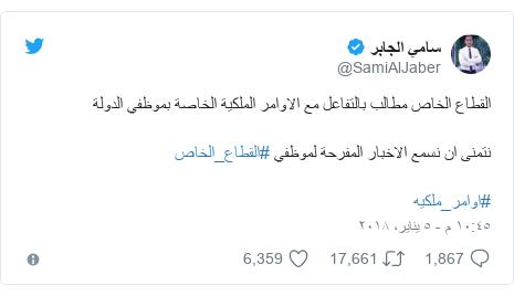 تويتر رسالة بعث بها @SamiAlJaber: القطاع الخاص مطالب بالتفاعل مع الاوامر الملكية الخاصة بموظفي الدولةنتمنى ان نسمع الاخبار المفرحة لموظفي #القطاع_الخاص  #اوامر_ملكيه