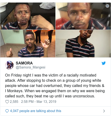 Twitter post by @Samora_Mangesi: On Friday night I was the victim of a racially motivated attack. After stopping to check on a group of young white people whose car had overturned, they called my friends & I Monkeys. When we engaged them on why we were being called such, they beat me up until I was unconscious.