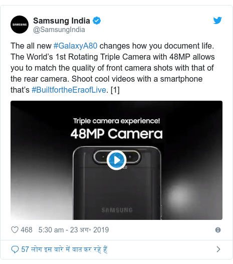 ट्विटर पोस्ट @SamsungIndia: The all new #GalaxyA80 changes how you document life. The World's 1st Rotating Triple Camera with 48MP allows you to match the quality of front camera shots with that of the rear camera. Shoot cool videos with a smartphone that's #BuiltfortheEraofLive. [1]