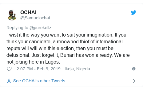 Twitter post by @Samuelochai: Twist it the way you want to suit your imagination. If you think your candidate, a renowned thief of international repute will will win this election, then you must be delusional. Just forget it, Buhari has won already. We are not joking here in Lagos.