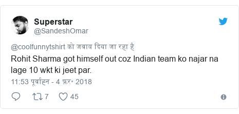 ट्विटर पोस्ट @SandeshOmar: Rohit Sharma got himself out coz Indian team ko najar na lage 10 wkt ki jeet par.