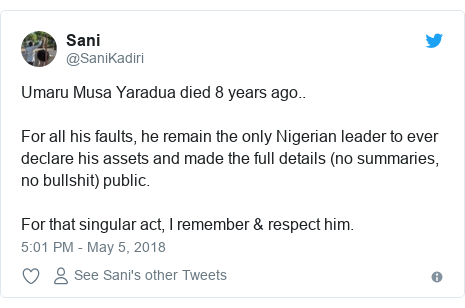 Twitter post by @SaniKadiri: Umaru Musa Yaradua died 8 years ago..For all his faults, he remain the only Nigerian leader to ever declare his assets and made the full details (no summaries, no bullshit) public.For that singular act, I remember & respect him.