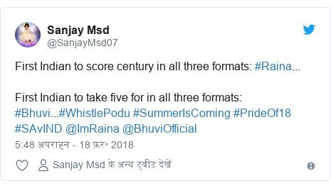 ट्विटर पोस्ट @SanjayMsd07: First Indian to score century in all three formats  #Raina...First Indian to take five for in all three formats  #Bhuvi...#WhistlePodu #SummerIsComing #PrideOf18 #SAvIND @ImRaina @BhuviOfficial