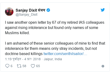 ट्विटर पोस्ट @Sanjay_Dixit: I saw another open letter by 67 of my retired IAS colleagues against rising intolerance but found only names of some Muslims killed. I am ashamed of these senior colleagues of mine to find that intolerance for them means only stray incidents, but not doctrine based killings