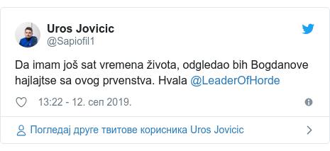 Twitter post by @Sapiofil1: Da imam još sat vremena života, odgledao bih Bogdanove hajlajtse sa ovog prvenstva. Hvala @LeaderOfHorde