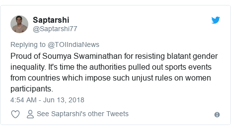 Twitter post by @Saptarshi77: Proud of Soumya Swaminathan for resisting blatant gender inequality. It's time the authorities pulled out sports events from countries which impose such unjust rules on women participants.