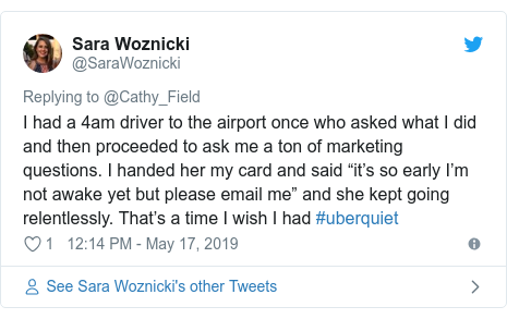 "Twitter post by @SaraWoznicki: I had a 4am driver to the airport once who asked what I did and then proceeded to ask me a ton of marketing questions. I handed her my card and said ""it's so early I'm not awake yet but please email me"" and she kept going relentlessly. That's a time I wish I had #uberquiet"