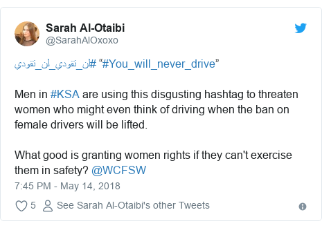 """Twitter post by @SarahAlOxoxo: #لن_تقودي_لن_تقودي """"#You_will_never_drive""""    Men in #KSA are using this disgusting hashtag to threaten women who might even think of driving when the ban on female drivers will be lifted. What good is granting women rights if they can't exercise them in safety? @WCFSW"""