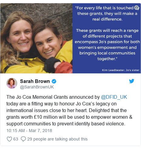 Twitter post by @SarahBrownUK: The Jo Cox Memorial Grants announced by @DFID_UK today are a fitting way to honour Jo Cox's legacy on international issues close to her heart. Delighted that the grants worth £10 million will be used to empower women & support communities to prevent identity based violence.