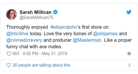 Twitter post by @SarahMillican75: Thoroughly enjoyed  #elisandjohn's first show on @bbc5live today. Love the very bones of @elisjames and @nomadicrevery and producer @Masterman. Like a proper funny chat with ace mates.