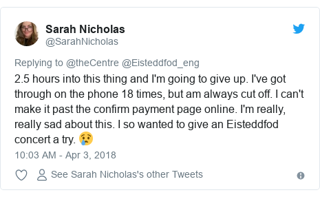 Twitter post by @SarahNicholas: 2.5 hours into this thing and I'm going to give up. I've got through on the phone 18 times, but am always cut off. I can't make it past the confirm payment page online. I'm really, really sad about this. I so wanted to give an Eisteddfod concert a try. 😢