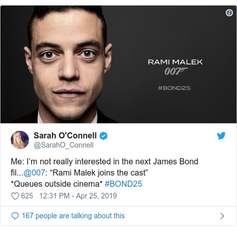 "Twitter post by @SarahO_Connell: Me  I'm not really interested in the next James Bond fil...@007  ""Rami Malek joins the cast"" *Queues outside cinema* #BOND25"