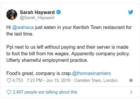 Twitter post by @Sarah_Hayward: Hi @wahaca just eaten in your Kentish Town restaurant for the last time.Ppl next to us left without paying and their server is made to foot the bill from his wages. Apparently company policy. Utterly shameful employment practice. Food's great, company is crap.@thomasinamiers
